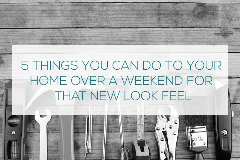 5 things you can do to your home over a weekend for that new look feel